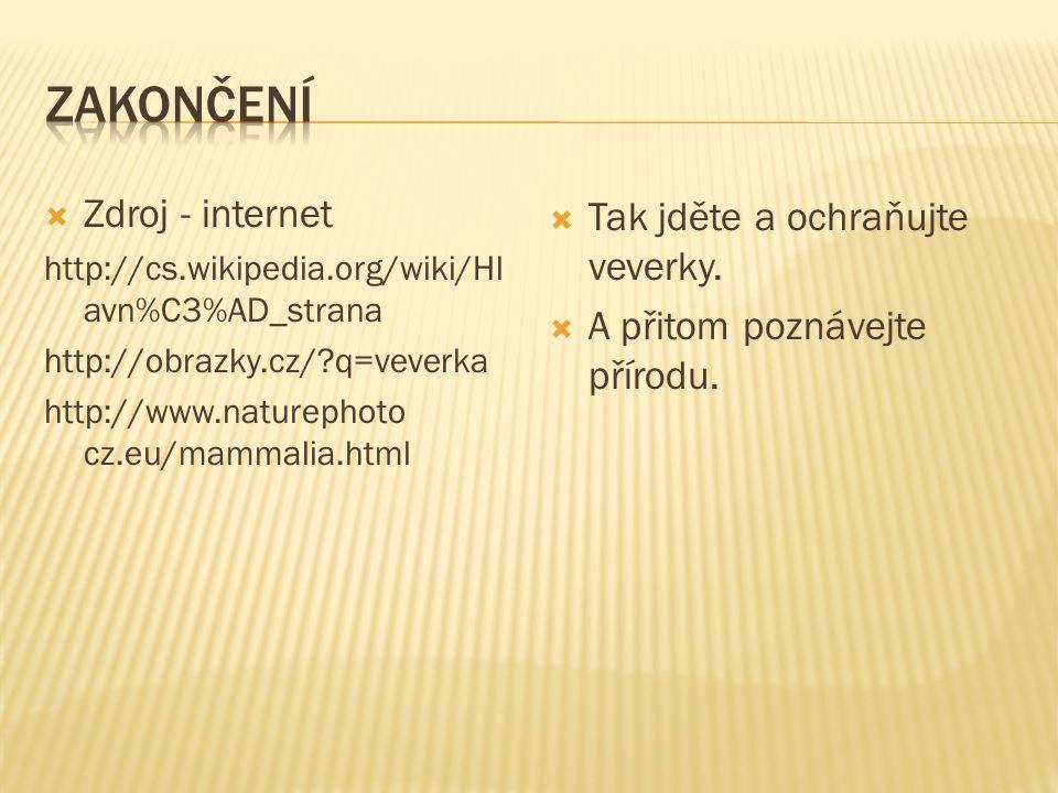  Zdroj - internet http://cs.wikipedia.org/wiki/Hl avn%C3%AD_strana http://obrazky.cz/ q=veverka http://www.naturephoto cz.eu/mammalia.html  Tak jděte a ochraňujte veverky.