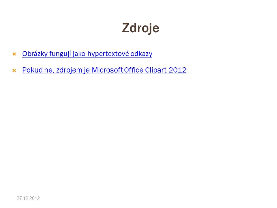 Zdroje 27.12.2012  Obrázky fungují jako hypertextové odkazy Obrázky fungují jako hypertextové odkazy  Pokud ne, zdrojem je Microsoft Office Clipart 2012 Pokud ne, zdrojem je Microsoft Office Clipart 2012