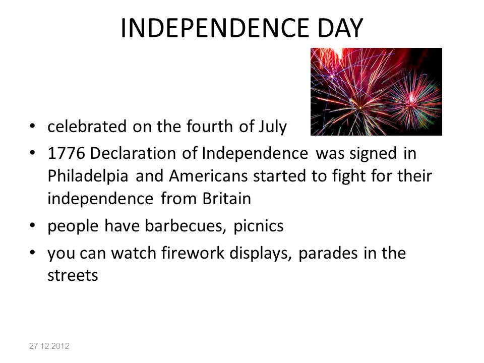 INDEPENDENCE DAY celebrated on the fourth of July 1776 Declaration of Independence was signed in Philadelpia and Americans started to fight for their independence from Britain people have barbecues, picnics you can watch firework displays, parades in the streets 27.12.2012