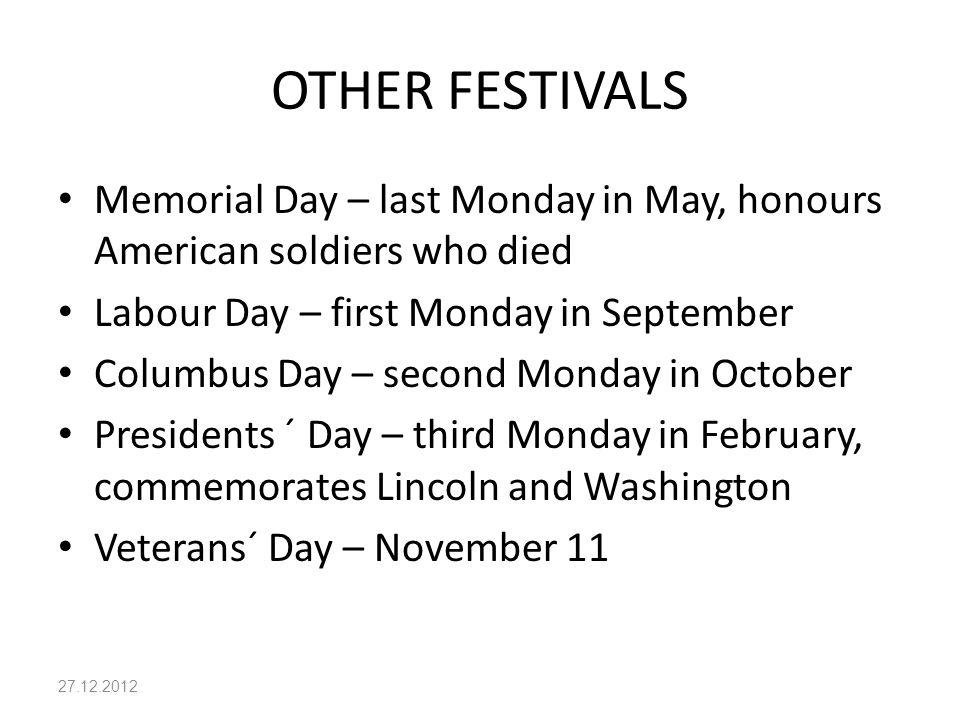 OTHER FESTIVALS Memorial Day – last Monday in May, honours American soldiers who died Labour Day – first Monday in September Columbus Day – second Monday in October Presidents ´ Day – third Monday in February, commemorates Lincoln and Washington Veterans´ Day – November 11 27.12.2012