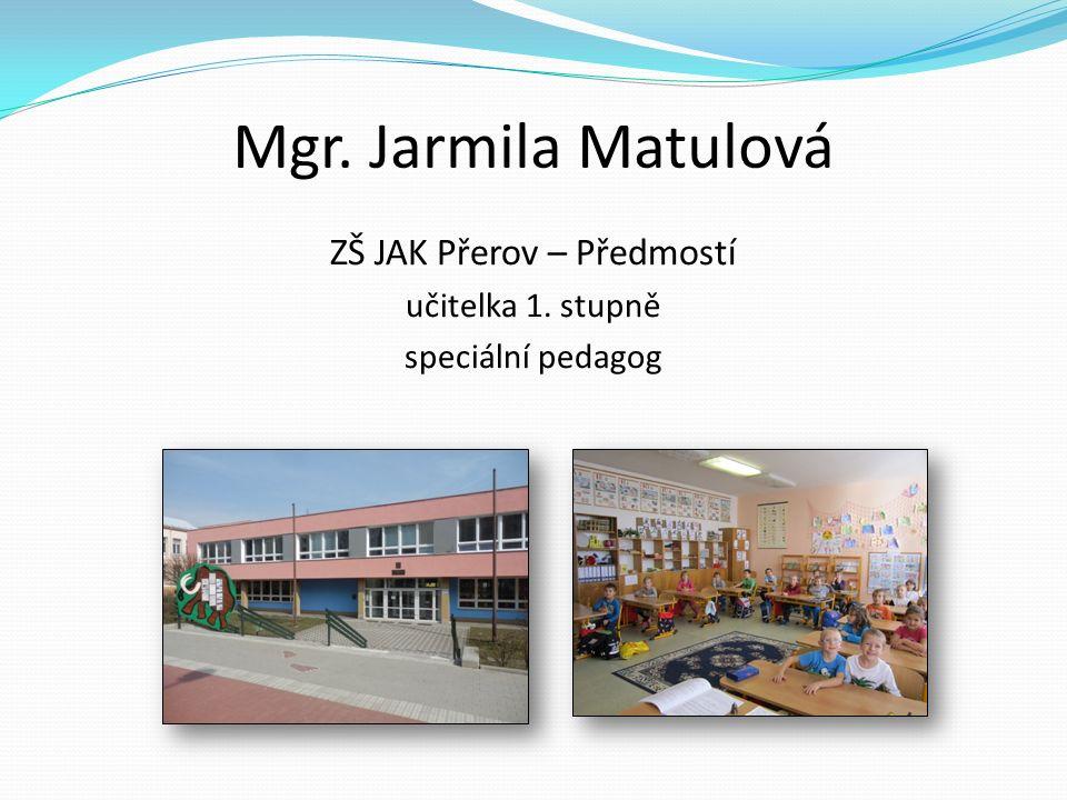 Mgr. Jarmila Matulová ZŠ JAK Přerov – Předmostí učitelka 1. stupně speciální pedagog