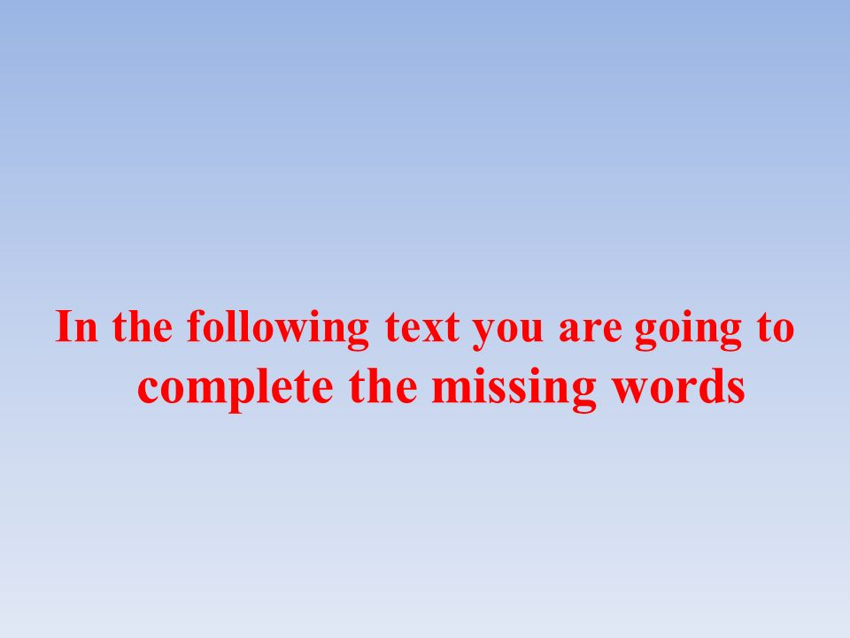 In the following text you are going to complete the missing words