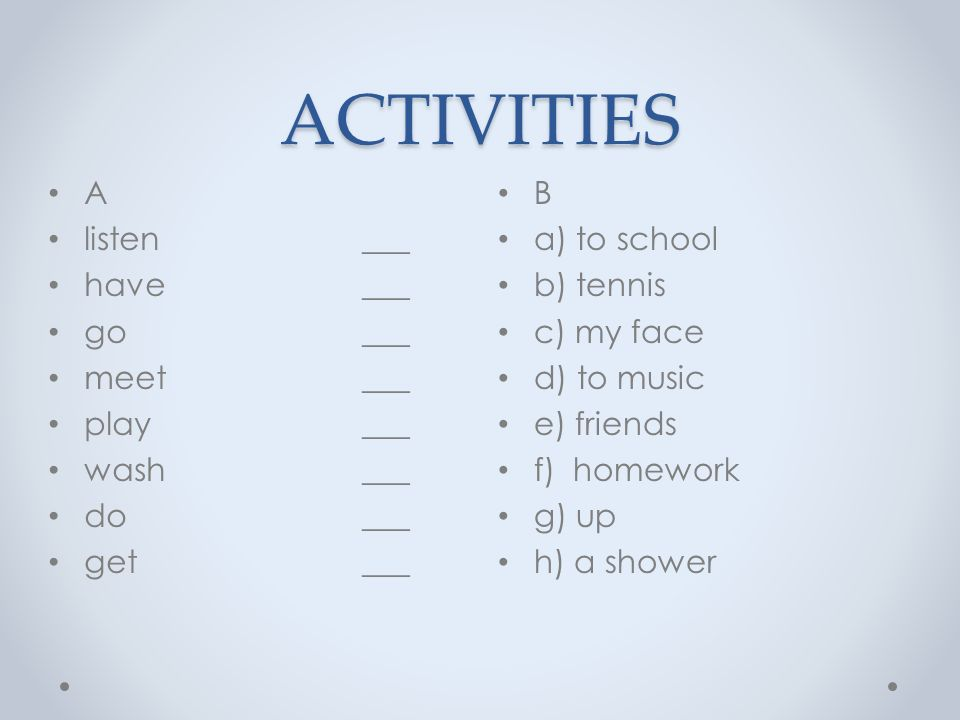ACTIVITIES B a) to school b) tennis c) my face d) to music e) friends f) homework g) up h) a shower A listen ___ have ___ go ___ meet ___ play ___ wash ___ do ___ get ___