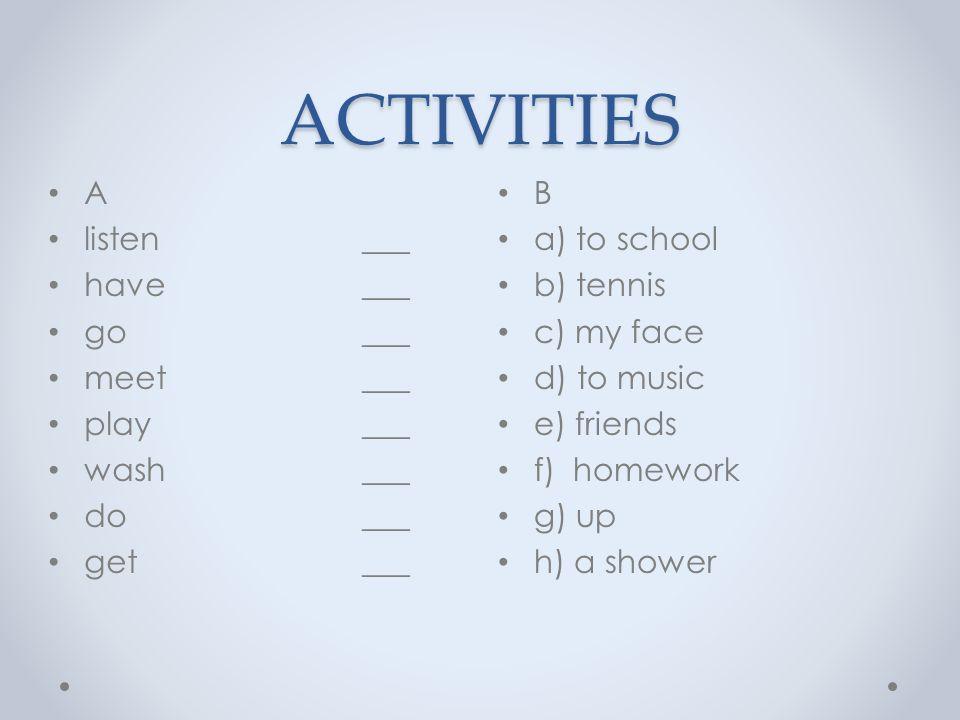 ACTIVITIES B a) to school b) tennis c) my face d) to music e) friends f) homework g) up h) a shower A listen _d_ have _h_ go _a_ meet _e_ play _b_ wash _c_ do _f__ get _g_