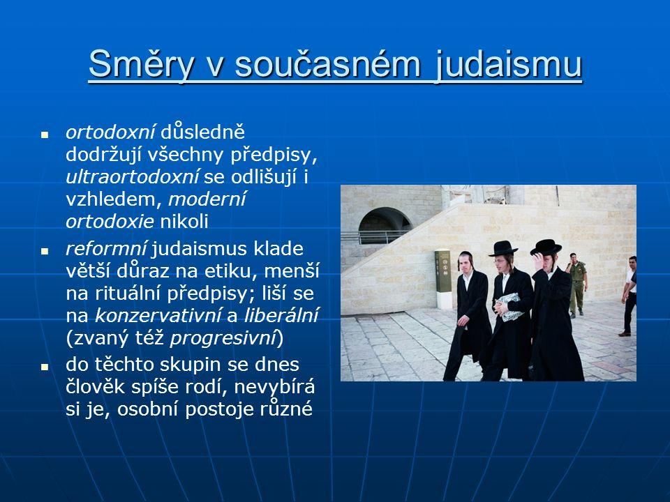 Směry v současném judaismu ortodoxní důsledně dodržují všechny předpisy, ultraortodoxní se odlišují i vzhledem, moderní ortodoxie nikoli reformní judaismus klade větší důraz na etiku, menší na rituální předpisy; liší se na konzervativní a liberální (zvaný též progresivní) do těchto skupin se dnes člověk spíše rodí, nevybírá si je, osobní postoje různé