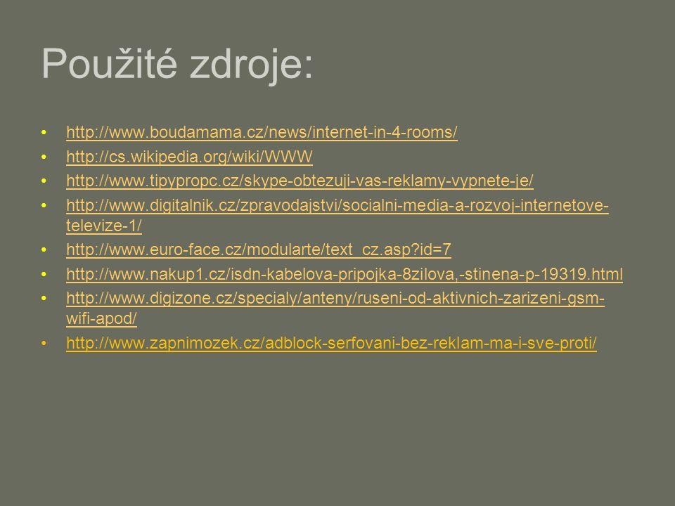 Použité zdroje: http://www.boudamama.cz/news/internet-in-4-rooms/ http://cs.wikipedia.org/wiki/WWW http://www.tipypropc.cz/skype-obtezuji-vas-reklamy-vypnete-je/ http://www.digitalnik.cz/zpravodajstvi/socialni-media-a-rozvoj-internetove- televize-1/http://www.digitalnik.cz/zpravodajstvi/socialni-media-a-rozvoj-internetove- televize-1/ http://www.euro-face.cz/modularte/text_cz.asp id=7 http://www.nakup1.cz/isdn-kabelova-pripojka-8zilova,-stinena-p-19319.html http://www.digizone.cz/specialy/anteny/ruseni-od-aktivnich-zarizeni-gsm- wifi-apod/http://www.digizone.cz/specialy/anteny/ruseni-od-aktivnich-zarizeni-gsm- wifi-apod/ http://www.zapnimozek.cz/adblock-serfovani-bez-reklam-ma-i-sve-proti/