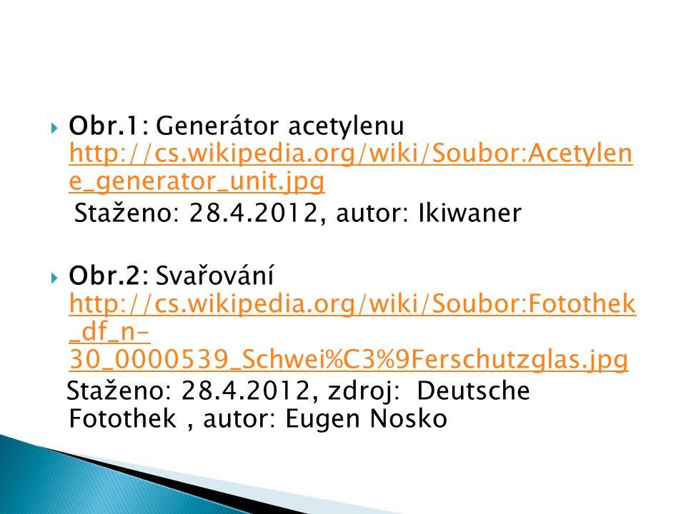  Obr.1: Generátor acetylenu http://cs.wikipedia.org/wiki/Soubor:Acetylen e_generator_unit.jpg http://cs.wikipedia.org/wiki/Soubor:Acetylen e_generator_unit.jpg Staženo: 28.4.2012, autor: Ikiwaner  Obr.2: Svařování http://cs.wikipedia.org/wiki/Soubor:Fotothek _df_n- 30_0000539_Schwei%C3%9Ferschutzglas.jpg http://cs.wikipedia.org/wiki/Soubor:Fotothek _df_n- 30_0000539_Schwei%C3%9Ferschutzglas.jpg Staženo: 28.4.2012, zdroj: Deutsche Fotothek, autor: Eugen Nosko