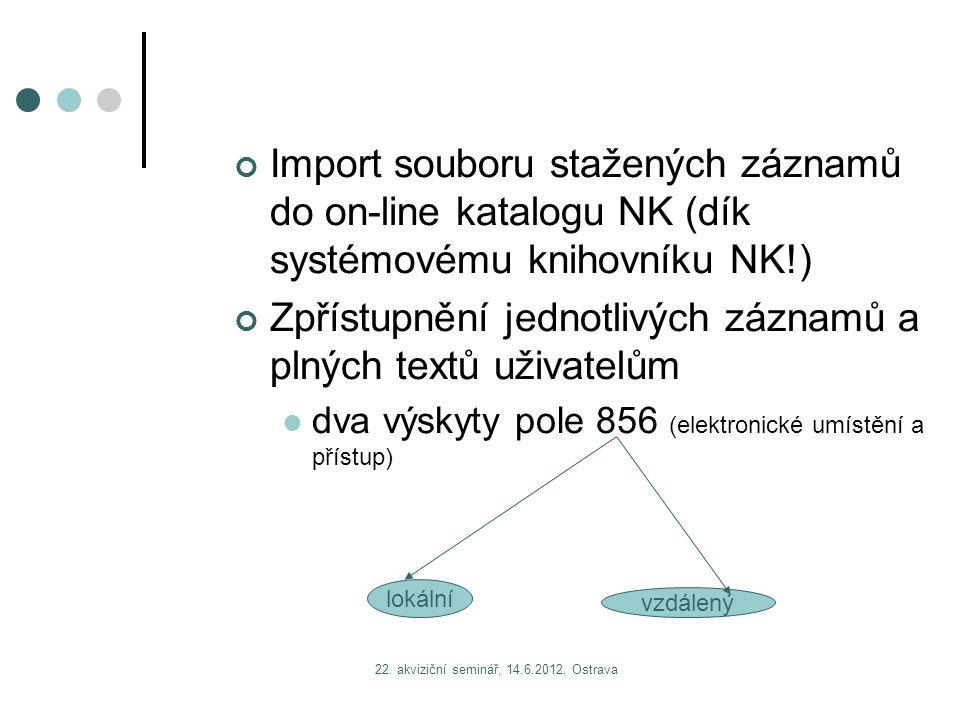 22. akviziční seminář, 14.6.2012, Ostrava Import souboru stažených záznamů do on-line katalogu NK (dík systémovému knihovníku NK!) Zpřístupnění jednot