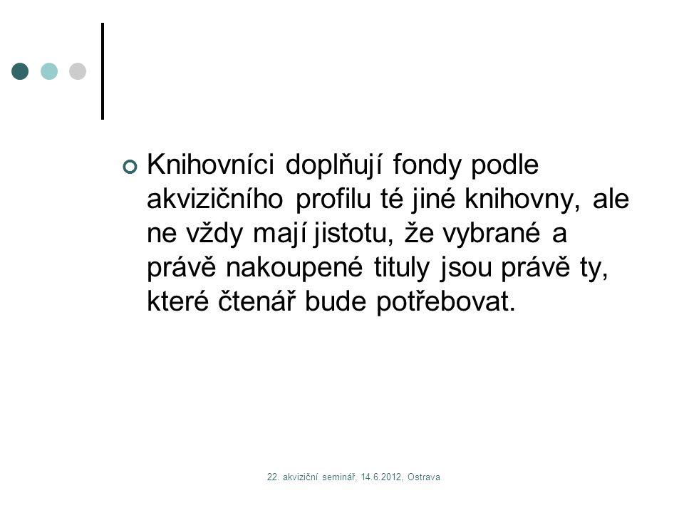 22. akviziční seminář, 14.6.2012, Ostrava Knihovníci doplňují fondy podle akvizičního profilu té jiné knihovny, ale ne vždy mají jistotu, že vybrané a