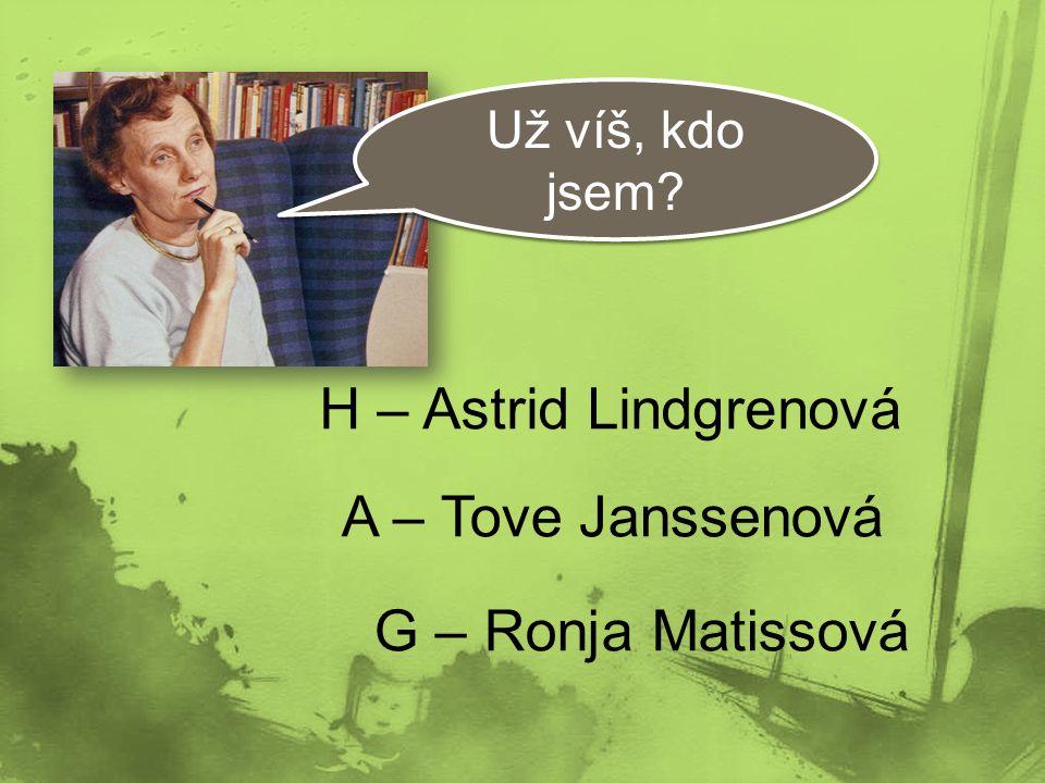 H – Astrid Lindgrenová A – Tove Janssenová G – Ronja Matissová Už víš, kdo jsem?