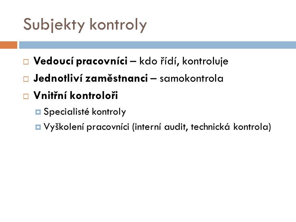 Subjekty kontroly  Vedoucí pracovníci – kdo řídí, kontroluje  Jednotliví zaměstnanci – samokontrola  Vnitřní kontroloři  Specialisté kontroly  Vyškolení pracovníci (interní audit, technická kontrola)