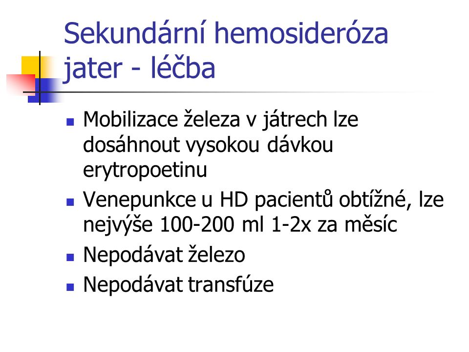 Sekundární hemosideróza jater - léčba Mobilizace železa v játrech lze dosáhnout vysokou dávkou erytropoetinu Venepunkce u HD pacientů obtížné, lze nej