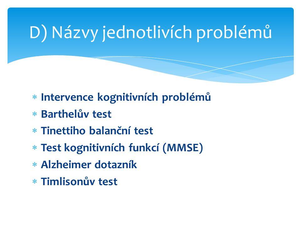  Intervence kognitivních problémů  Barthelův test  Tinettiho balanční test  Test kognitivních funkcí (MMSE)  Alzheimer dotazník  Timlisonův test D) Názvy jednotlivích problémů