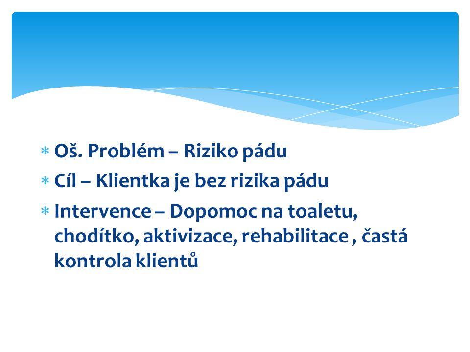  Oš. Problém – Riziko pádu  Cíl – Klientka je bez rizika pádu  Intervence – Dopomoc na toaletu, chodítko, aktivizace, rehabilitace, častá kontrola