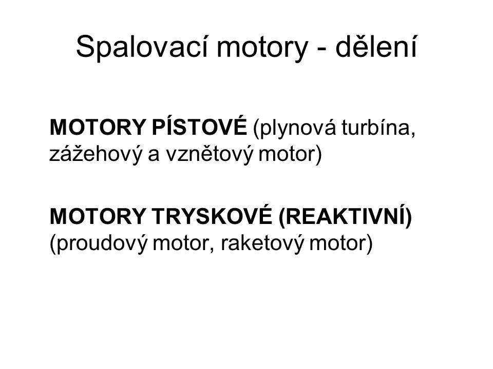 Spalovací motory - dělení MOTORY PÍSTOVÉ (plynová turbína, zážehový a vznětový motor) MOTORY TRYSKOVÉ (REAKTIVNÍ) (proudový motor, raketový motor)