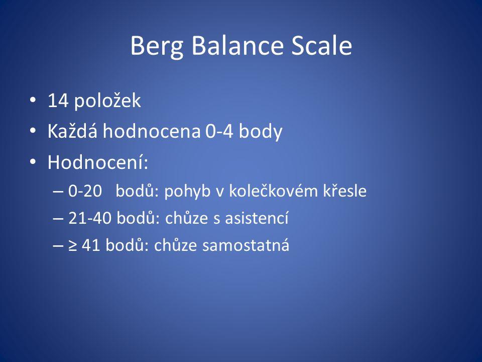 Berg Balance Scale 14 položek Každá hodnocena 0-4 body Hodnocení: – 0-20 bodů: pohyb v kolečkovém křesle – 21-40 bodů: chůze s asistencí – ≥ 41 bodů: chůze samostatná