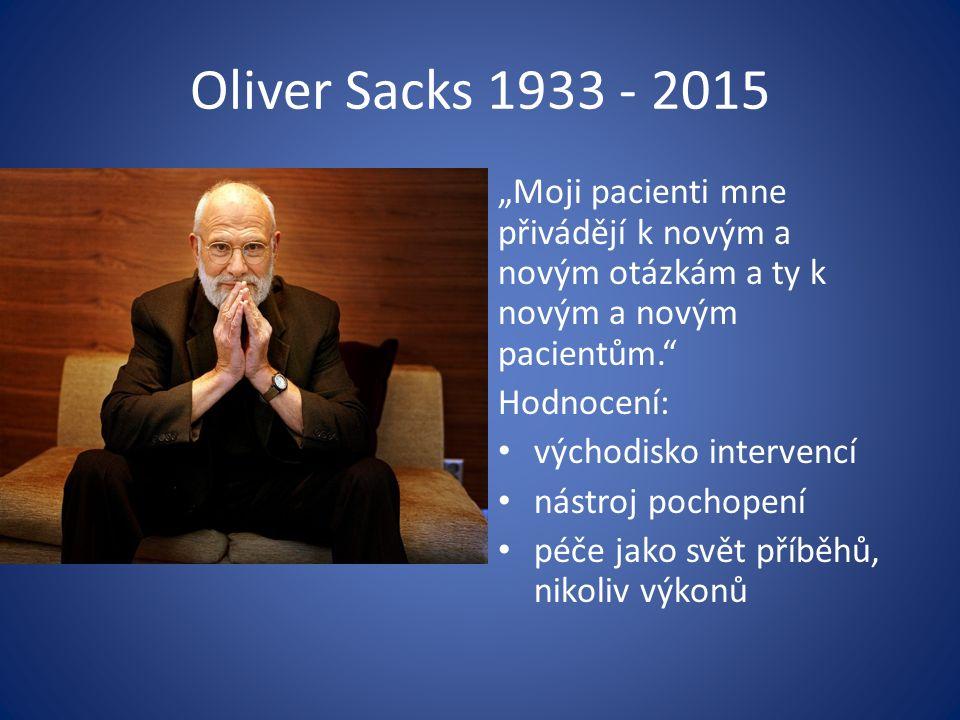 """Oliver Sacks 1933 - 2015 """"Moji pacienti mne přivádějí k novým a novým otázkám a ty k novým a novým pacientům. Hodnocení: východisko intervencí nástroj pochopení péče jako svět příběhů, nikoliv výkonů"""