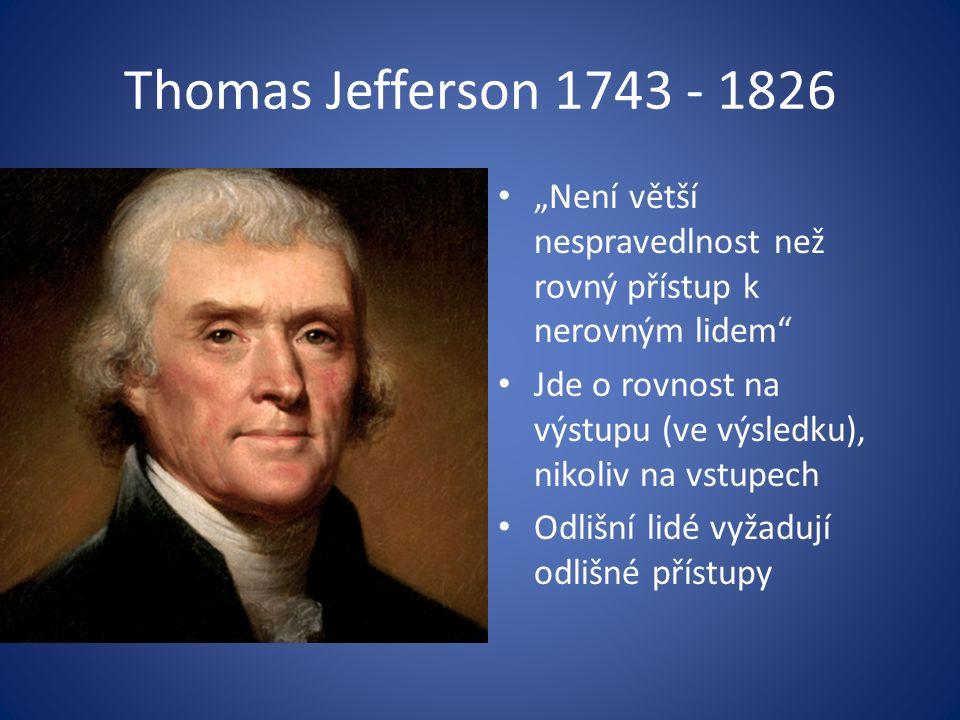 """Thomas Jefferson 1743 - 1826 """"Není větší nespravedlnost než rovný přístup k nerovným lidem Jde o rovnost na výstupu (ve výsledku), nikoliv na vstupech Odlišní lidé vyžadují odlišné přístupy"""