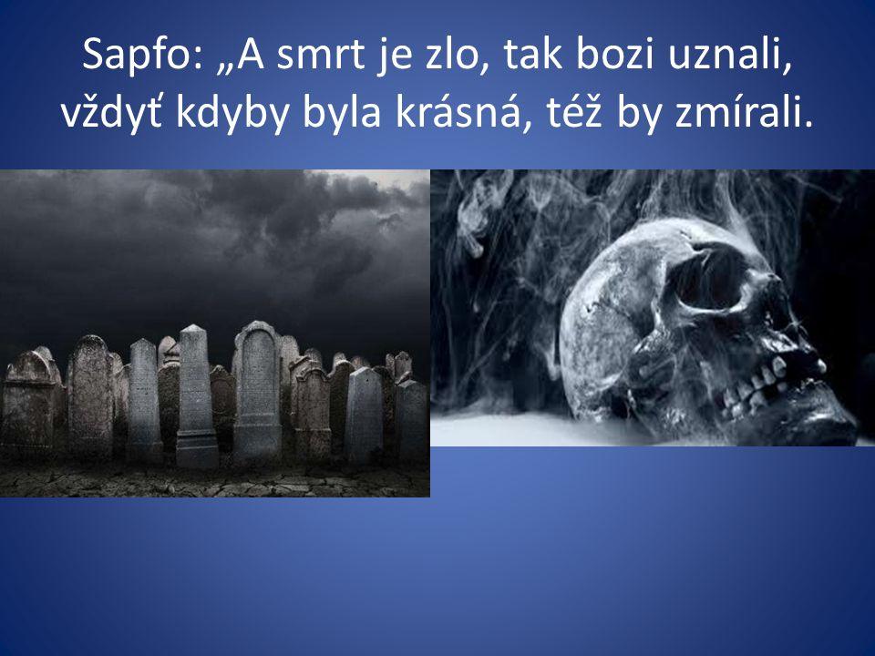 """Sapfo: """"A smrt je zlo, tak bozi uznali, vždyť kdyby byla krásná, též by zmírali."""
