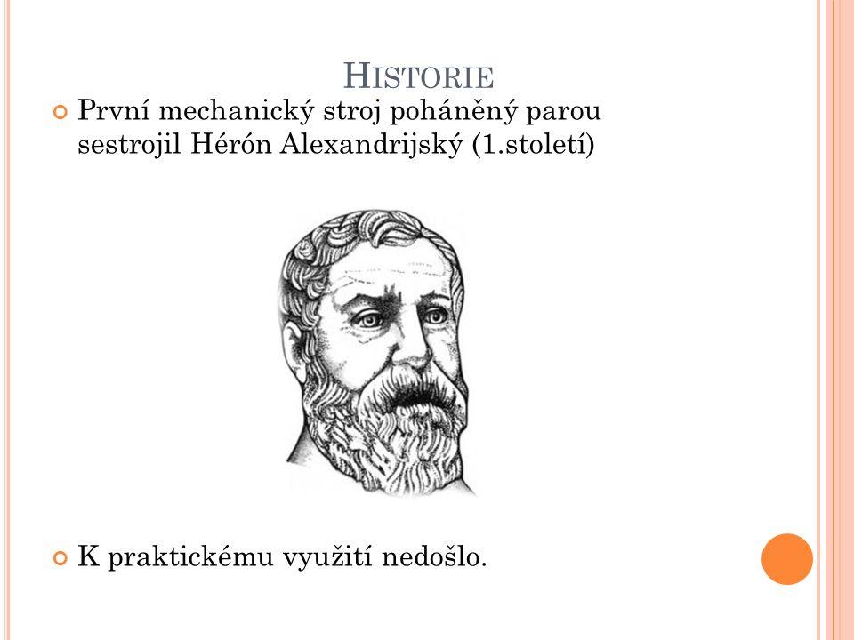 H ISTORIE První mechanický stroj poháněný parou sestrojil Hérón Alexandrijský (1.století) K praktickému využití nedošlo.