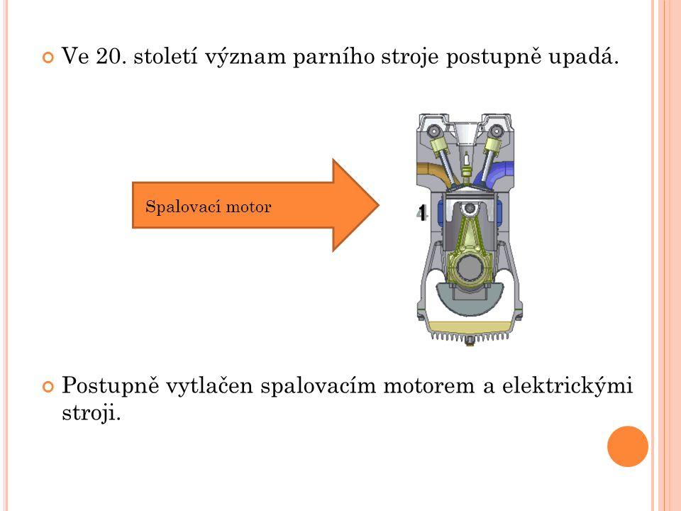 Ve 20. století význam parního stroje postupně upadá. Postupně vytlačen spalovacím motorem a elektrickými stroji. Spalovací motor