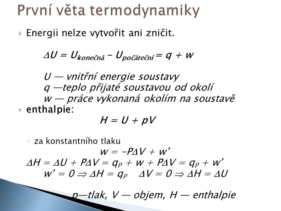  Energii nelze vytvořit ani zničit.  U = U konečná - U počáteční = q + w U — vnitřní energie soustavy q —teplo přijaté soustavou od okolí w — práce