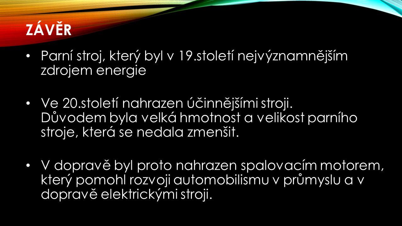 ZÁVĚR Parní stroj, který byl v 19.století nejvýznamnějším zdrojem energie Ve 20.století nahrazen účinnějšími stroji.