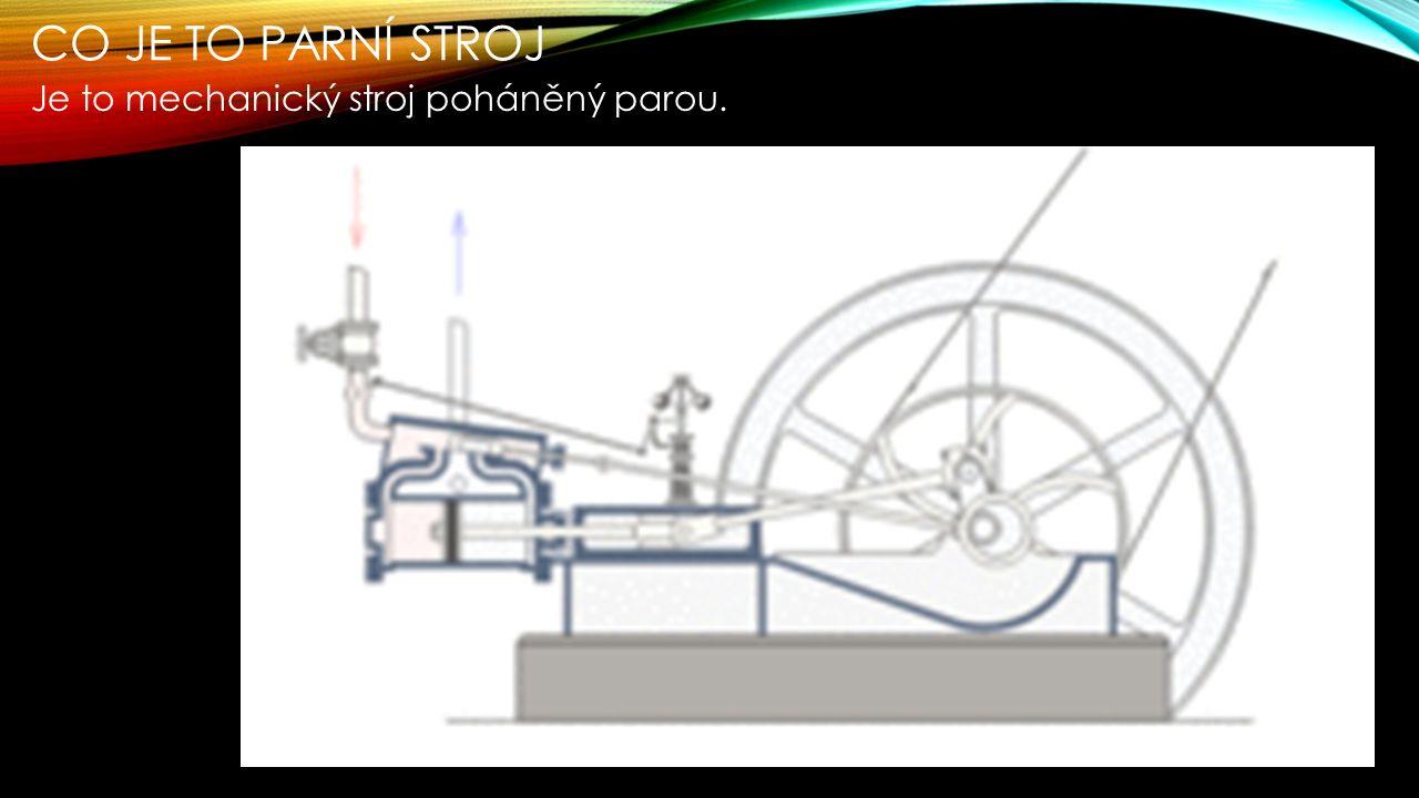 CO JE TO PARNÍ STROJ Je to mechanický stroj poháněný parou.