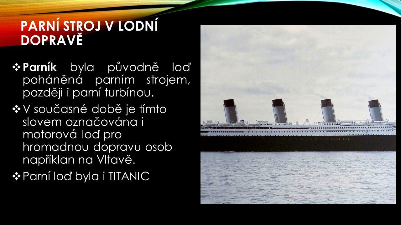 PARNÍ STROJ V LODNÍ DOPRAVĚ  Parník byla původně loď poháněná parním strojem, později i parní turbínou.