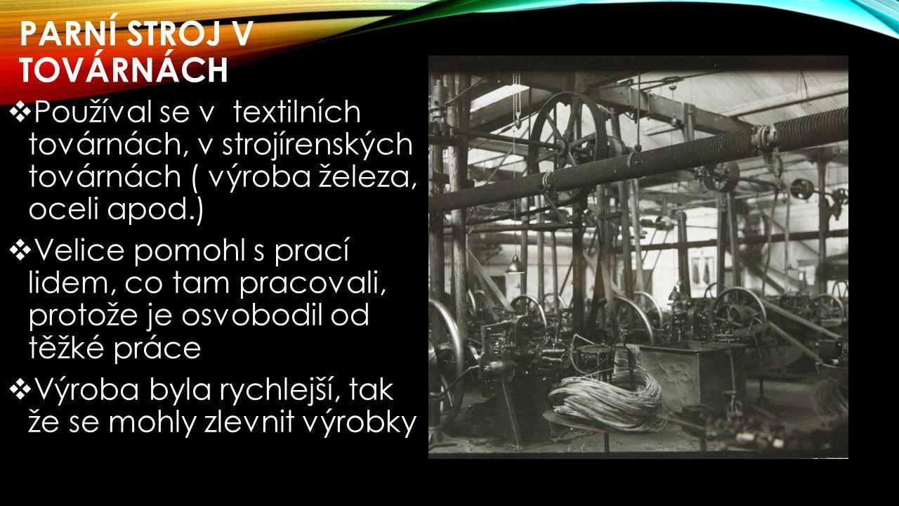 PARNÍ STROJ V TOVÁRNÁCH  Používal se v textilních továrnách, v strojírenských továrnách ( výroba železa, oceli apod.)  Velice pomohl s prací lidem, co tam pracovali, protože je osvobodil od těžké práce  Výroba byla rychlejší, tak že se mohly zlevnit výrobky