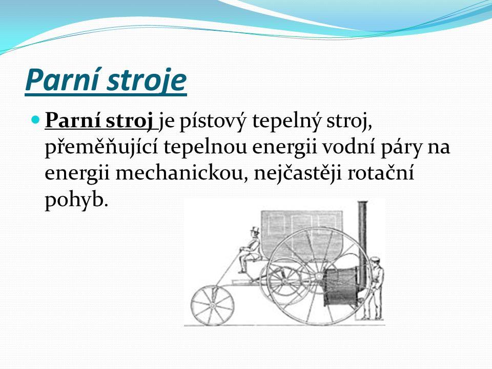 Parní stroje Parní stroj je pístový tepelný stroj, přeměňující tepelnou energii vodní páry na energii mechanickou, nejčastěji rotační pohyb.