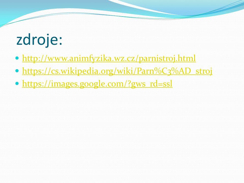 zdroje: http://www.animfyzika.wz.cz/parnistroj.html https://cs.wikipedia.org/wiki/Parn%C3%AD_stroj https://images.google.com/ gws_rd=ssl