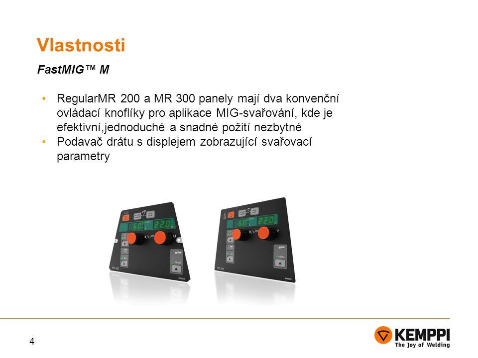 4 RegularMR 200 a MR 300 panely mají dva konvenční ovládací knoflíky pro aplikace MIG-svařování, kde je efektivní,jednoduché a snadné požití nezbytné Podavač drátu s displejem zobrazující svařovací parametry Vlastnosti FastMIG™ M