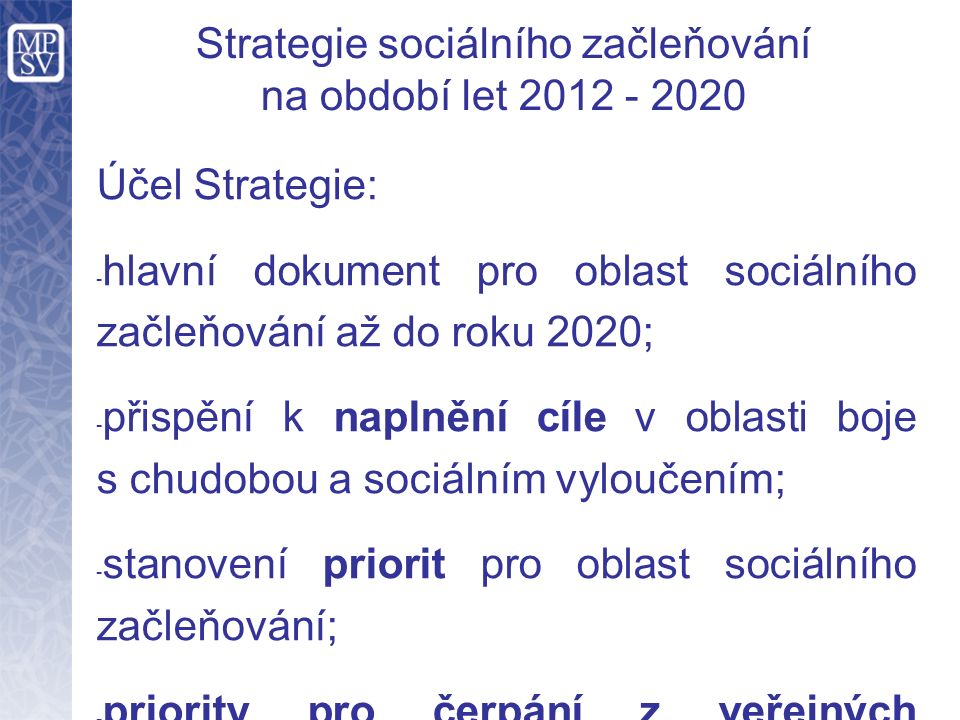 Strategie sociálního začleňování na období let 2012 - 2020 Účel Strategie: - hlavní dokument pro oblast sociálního začleňování až do roku 2020; - přispění k naplnění cíle v oblasti boje s chudobou a sociálním vyloučením; - stanovení priorit pro oblast sociálního začleňování; - priority pro čerpání z veřejných rozpočtů ČR a využívání Strukturálních fondů EU v programovacím období 2014+; - podklad pro tvorbu operačních programů pro plánovací období EU 2014+.