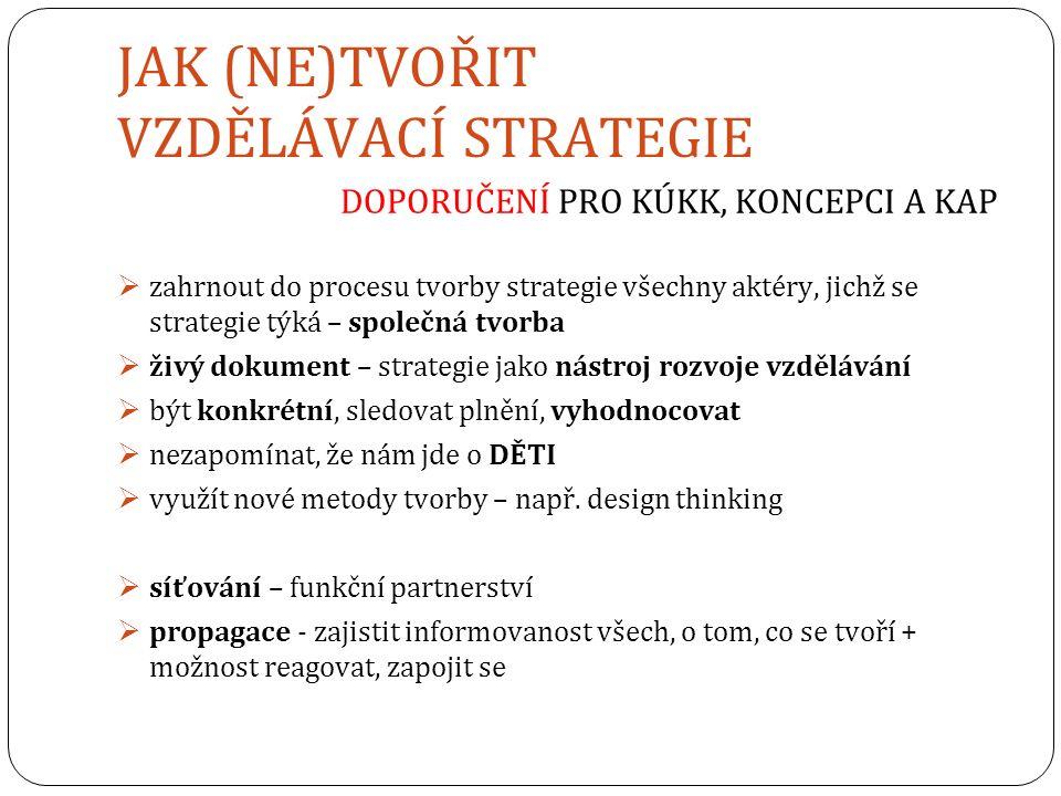 JAK (NE)TVOŘIT VZDĚLÁVACÍ STRATEGIE DOPORUČENÍ PRO KÚKK, KONCEPCI A KAP  zahrnout do procesu tvorby strategie všechny aktéry, jichž se strategie týká – společná tvorba  živý dokument – strategie jako nástroj rozvoje vzdělávání  být konkrétní, sledovat plnění, vyhodnocovat  nezapomínat, že nám jde o DĚTI  využít nové metody tvorby – např.