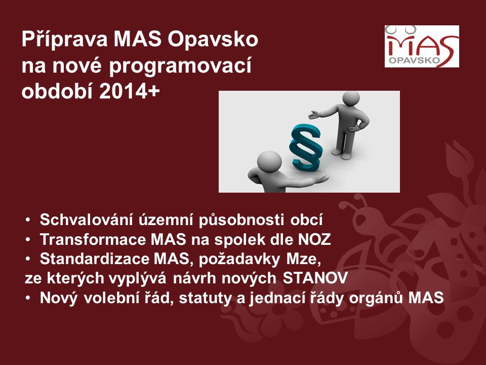 Příprava MAS Opavsko na nové programovací období 2014+ Schvalování územní působnosti obcí Transformace MAS na spolek dle NOZ Standardizace MAS, požada