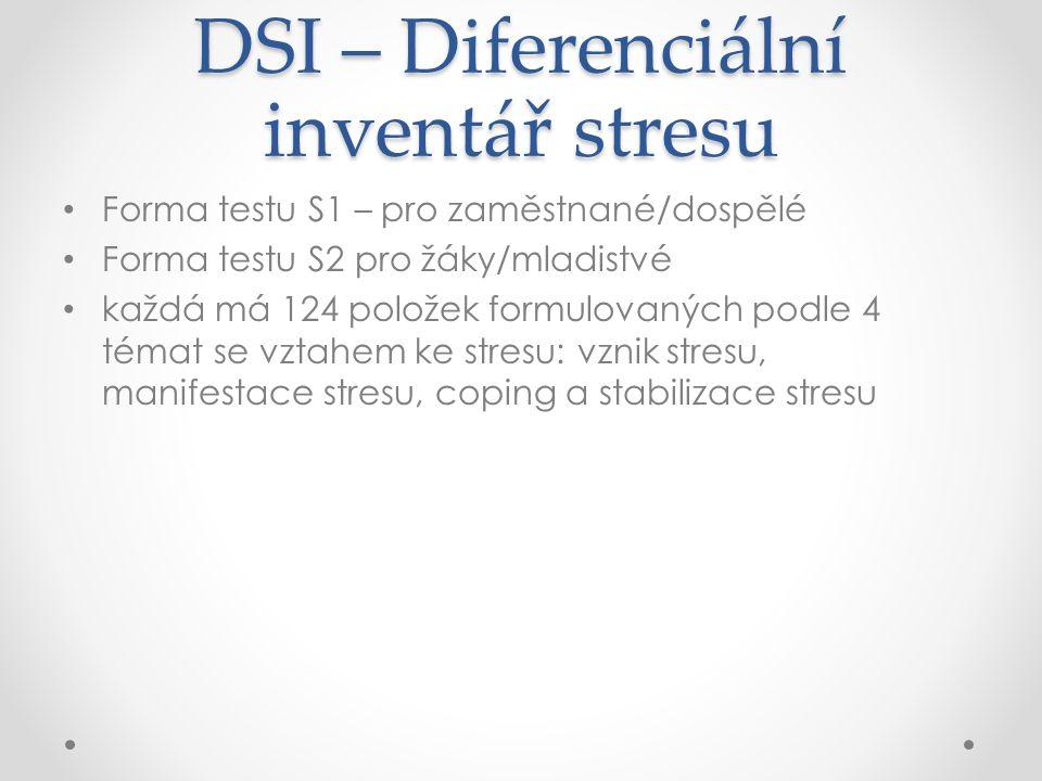 DSI – Diferenciální inventář stresu Forma testu S1 – pro zaměstnané/dospělé Forma testu S2 pro žáky/mladistvé každá má 124 položek formulovaných podle 4 témat se vztahem ke stresu: vznik stresu, manifestace stresu, coping a stabilizace stresu