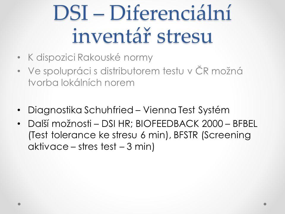 DSI – Diferenciální inventář stresu K dispozici Rakouské normy Ve spolupráci s distributorem testu v ČR možná tvorba lokálních norem Diagnostika Schuhfried – Vienna Test Systém Další možnosti – DSI HR; BIOFEEDBACK 2000 – BFBEL (Test tolerance ke stresu 6 min), BFSTR (Screening aktivace – stres test – 3 min)
