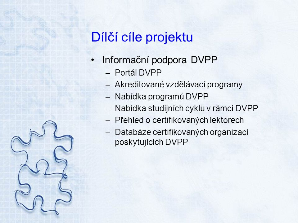 Dílčí cíle projektu Kvalita DVPP –Tvorba standardů vzdělávacích programů a studijních cyklů –Doporučení pro akreditaci nových forem dalšího vzdělávání –Návrh a pilotáž systému certifikace vzdělávacích institucí poskytujících DVPP –Návrh a pilotáž systému certifikace lektorů DVPP