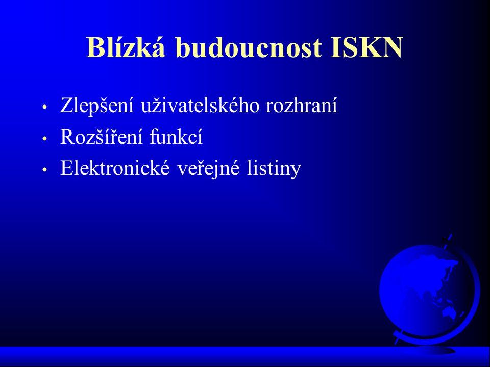Blízká budoucnost ISKN Zlepšení uživatelského rozhraní Rozšíření funkcí Elektronické veřejné listiny