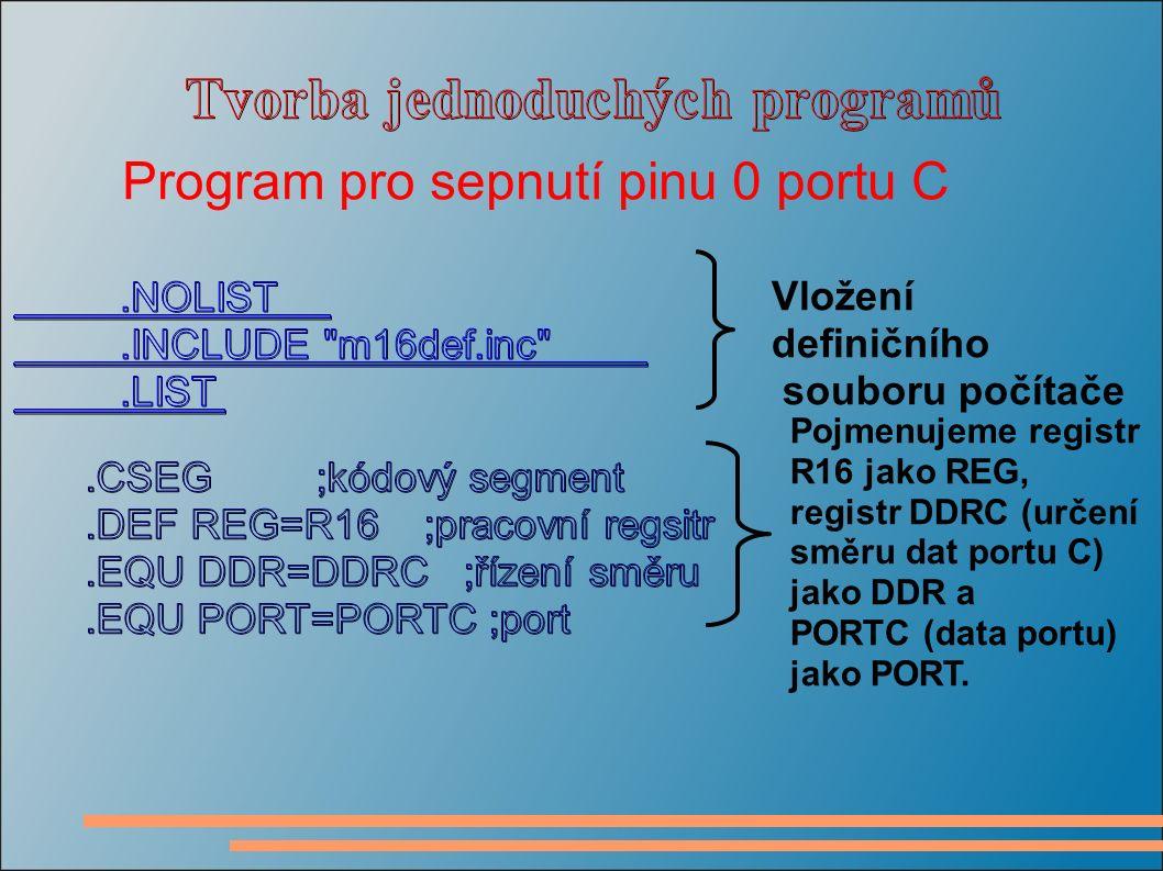 Program pro sepnutí pinu 0 portu C Vložení definičního souboru počítače Pojmenujeme registr R16 jako REG, registr DDRC (určení směru dat portu C) jako DDR a PORTC (data portu) jako PORT.