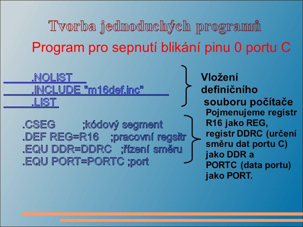 Program pro sepnutí blikání pinu 0 portu C Vložení definičního souboru počítače Pojmenujeme registr R16 jako REG, registr DDRC (určení směru dat portu C) jako DDR a PORTC (data portu) jako PORT.