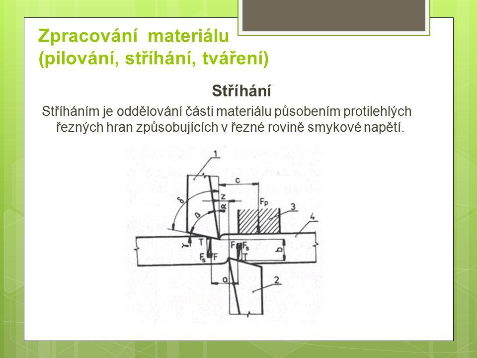 Zpracování materiálu (pilování, stříhání, tváření) Stříhání Stříháním je oddělování části materiálu působením protilehlých řezných hran způsobujících v řezné rovině smykové napětí.