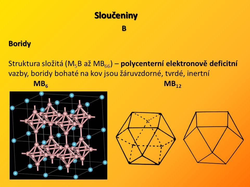 Sloučeniny B Boridy Struktura složitá (M 5 B až MB 66 ) – polycenterní elektronově deficitní vazby, boridy bohaté na kov jsou žáruvzdorné, tvrdé, inertní MB 6 MB 12