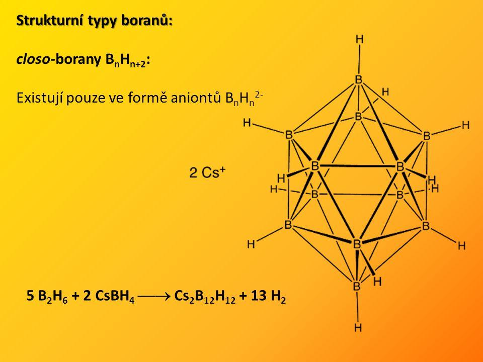 Strukturní typy boranů: closo-borany B n H n+2 : Existují pouze ve formě aniontů B n H n 2- 5 B 2 H 6 + 2 CsBH 4  Cs 2 B 12 H 12 + 13 H 2