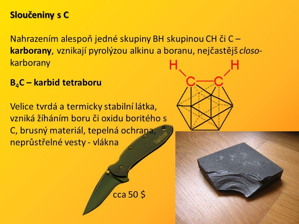 Sloučeniny s C Nahrazením alespoň jedné skupiny BH skupinou CH či C – karborany, vznikají pyrolýzou alkinu a boranu, nejčastějš closo- karborany B 4 C – karbid tetraboru Velice tvrdá a termicky stabilní látka, vzniká žíháním boru či oxidu boritého s C, brusný materiál, tepelná ochrana, neprůstřelné vesty - vlákna cca 50 $