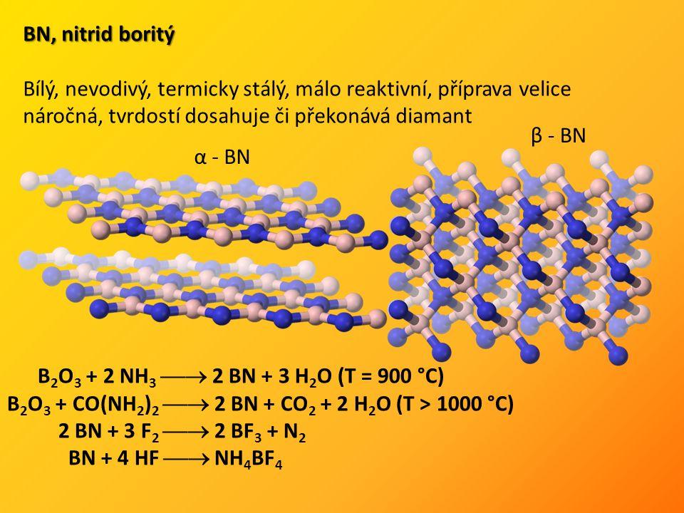 BN, nitrid boritý Bílý, nevodivý, termicky stálý, málo reaktivní, příprava velice náročná, tvrdostí dosahuje či překonává diamant α - BN β - BN B 2 O 3 + 2 NH 3  2 BN + 3 H 2 O (T = 900 °C) B 2 O 3 + CO(NH 2 ) 2  2 BN + CO 2 + 2 H 2 O (T > 1000 °C) 2 BN + 3 F 2  2 BF 3 + N 2 BN + 4 HF  NH 4 BF 4