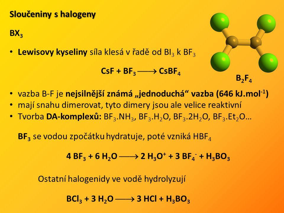 """Sloučeniny s halogeny BX 3 Lewisovy kyseliny síla klesá v řadě od BI 3 k BF 3 CsF + BF 3  CsBF 4 vazba B-F je nejsilnější známá """"jednoduchá vazba (646 kJ.mol -1 ) mají snahu dimerovat, tyto dimery jsou ale velice reaktivní Tvorba DA-komplexů: BF 3.NH 3, BF 3.H 2 O, BF 3.2H 2 O, BF 3.Et 2 O… BF 3 se vodou zpočátku hydratuje, poté vzniká HBF 4 4 BF 3 + 6 H 2 O  2 H 3 O + + 3 BF 4 - + H 3 BO 3 Ostatní halogenidy ve vodě hydrolyzují BCl 3 + 3 H 2 O  3 HCl + H 3 BO 3 B2F4B2F4"""