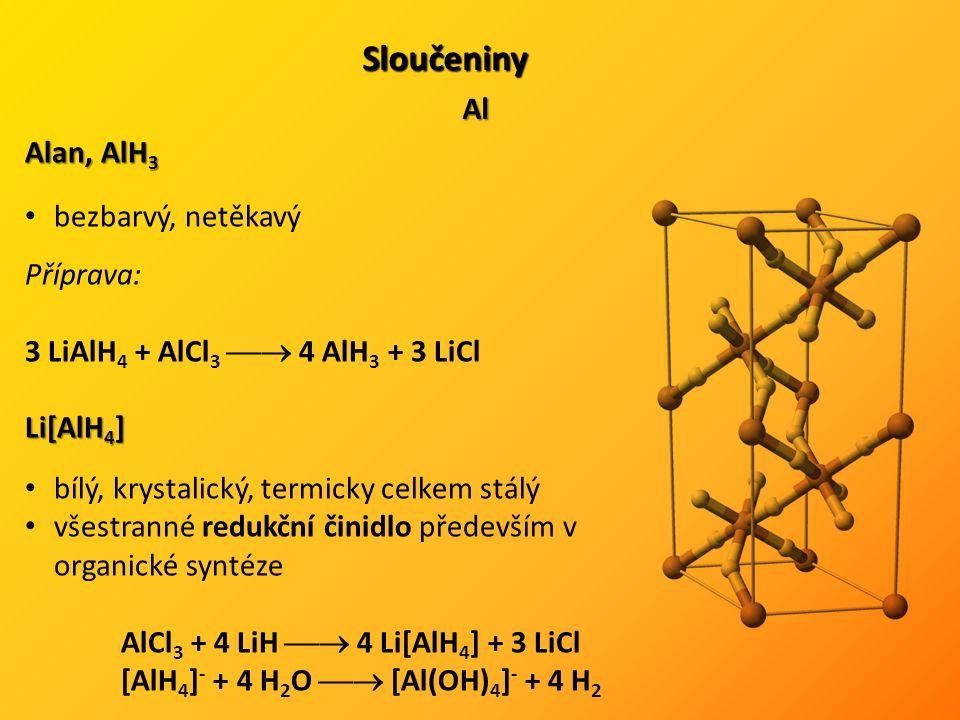 Sloučeniny Al Alan, AlH 3 bezbarvý, netěkavý Příprava: 3 LiAlH 4 + AlCl 3  4 AlH 3 + 3 LiCl Li[AlH 4 ] bílý, krystalický, termicky celkem stálý všestranné redukční činidlo především v organické syntéze AlCl 3 + 4 LiH  4 Li[AlH 4 ] + 3 LiCl [AlH 4 ] - + 4 H 2 O  [Al(OH) 4 ] - + 4 H 2