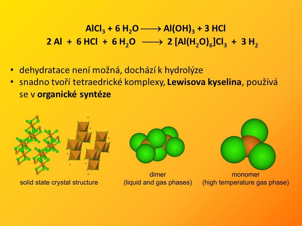 AlCl 3 + 6 H 2 O  Al(OH) 3 + 3 HCl 2 Al + 6 HCl + 6 H 2 O  2 [Al(H 2 O) 6 ]Cl 3 + 3 H 2 dehydratace není možná, dochází k hydrolýze snadno tvoří tetraedrické komplexy, Lewisova kyselina, používá se v organické syntéze